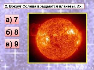 2. Вокруг Солнца вращаются планеты. Их: а) 7 б) 8 в) 9