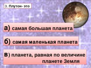 3. Плутон- это а) самая большая планета б) самая маленькая планета в) планета, р
