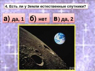 4. Есть ли у Земли естественные спутники? а) да, 1 б) нет в) да, 2