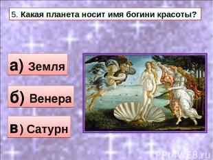 5. Какая планета носит имя богини красоты? а) Земля б) Венера в) Сатурн