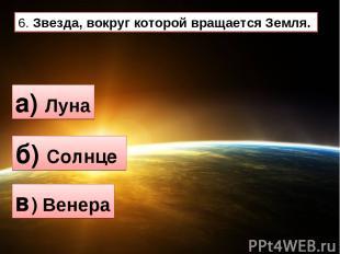 6. Звезда, вокруг которой вращается Земля. а) Луна б) Солнце в) Венера