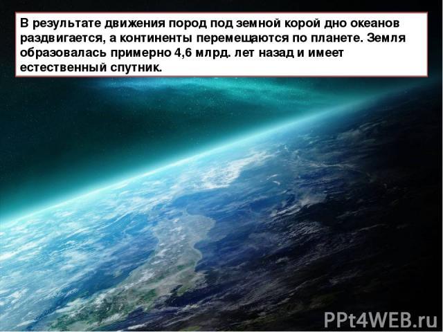 В результате движения пород под земной корой дно океанов раздвигается, а континенты перемещаются по планете. Земля образовалась примерно 4,6 млрд. лет назад и имеет естественный спутник.