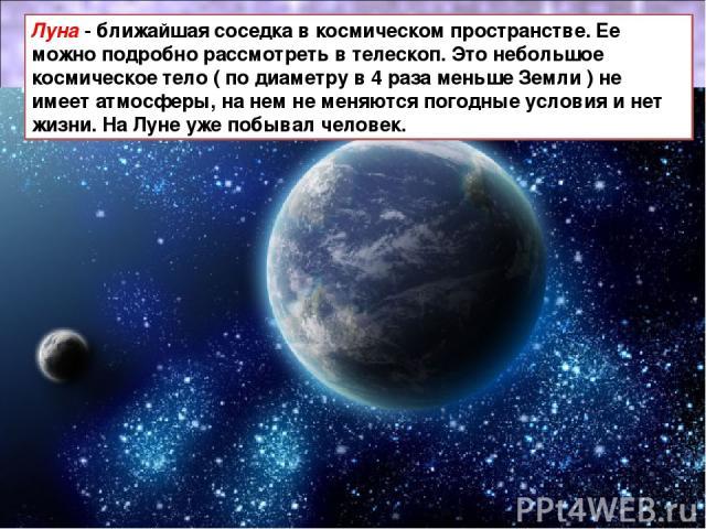 Луна - ближайшая соседка в космическом пространстве. Ее можно подробно рассмотреть в телескоп. Это небольшое космическое тело ( по диаметру в 4 раза меньше Земли ) не имеет атмосферы, на нем не меняются погодные условия и нет жизни. На Луне уже побы…