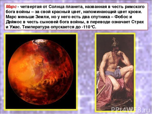 Марс - четвертая от Солнца планета, названная в честь римского бога войны – за свой красный цвет, напоминающий цвет крови. Марс меньше Земли, но у него есть два спутника – Фобос и Деймос в честь сыновей бога войны, в переводе означает Страх и Ужас. …