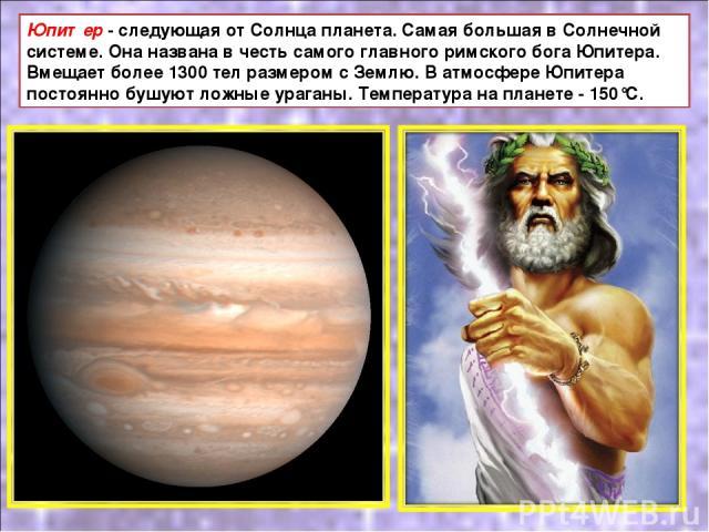 Юпитер - следующая от Солнца планета. Самая большая в Солнечной системе. Она названа в честь самого главного римского бога Юпитера. Вмещает более 1300 тел размером с Землю. В атмосфере Юпитера постоянно бушуют ложные ураганы. Температура на планете …