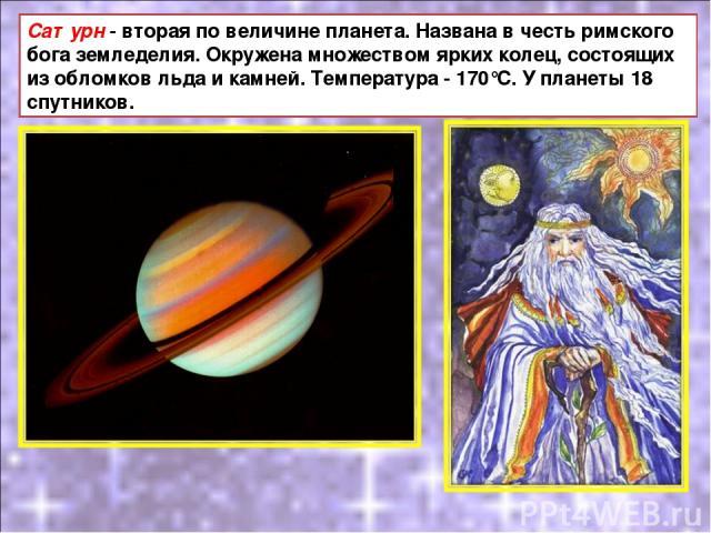 Сатурн - вторая по величине планета. Названа в честь римского бога земледелия. Окружена множеством ярких колец, состоящих из обломков льда и камней. Температура - 170°С. У планеты 18 спутников.