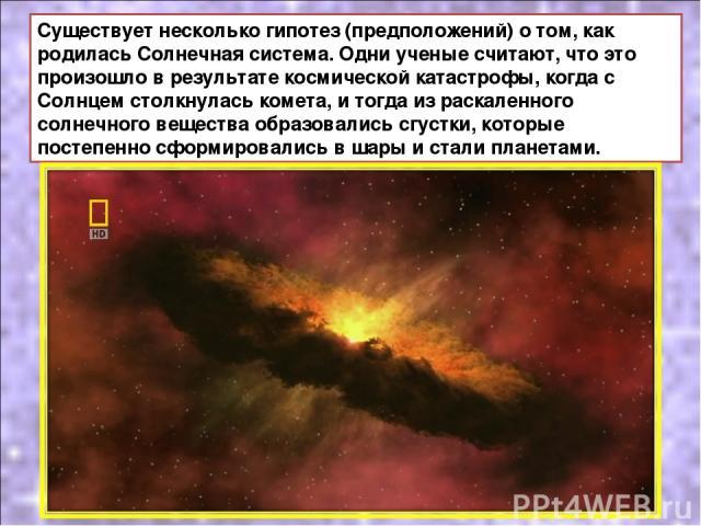 Существует несколько гипотез (предположений) о том, как родилась Солнечная система. Одни ученые считают, что это произошло в результате космической катастрофы, когда с Солнцем столкнулась комета, и тогда из раскаленного солнечного вещества образовал…