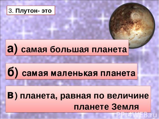 3. Плутон- это а) самая большая планета б) самая маленькая планета в) планета, равная по величине планете Земля