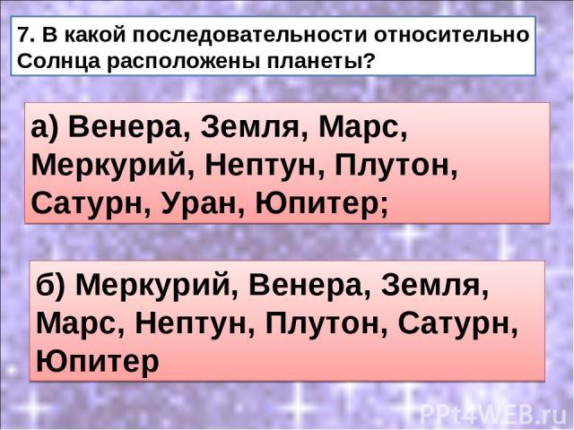 б) Меркурий, Венера, Земля, Марс, Нептун, Плутон, Сатурн, Юпитер 7. В какой последовательности относительно Солнца расположены планеты? а) Венера, Земля, Марс, Меркурий, Нептун, Плутон, Сатурн, Уран, Юпитер;