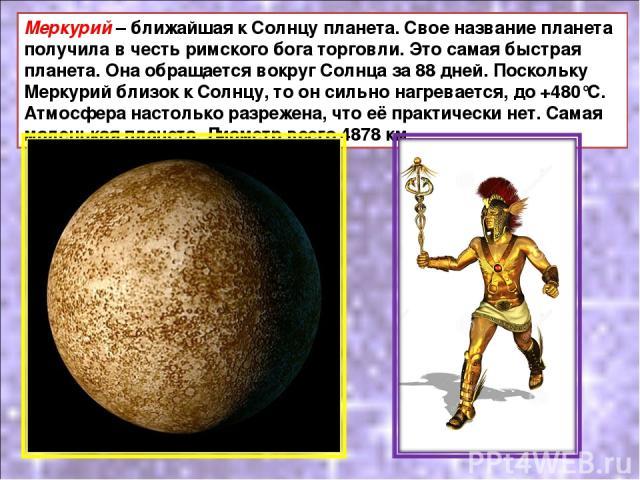Меркурий – ближайшая к Солнцу планета. Свое название планета получила в честь римского бога торговли. Это самая быстрая планета. Она обращается вокруг Солнца за 88 дней. Поскольку Меркурий близок к Солнцу, то он сильно нагревается, до +480°С. Атмосф…