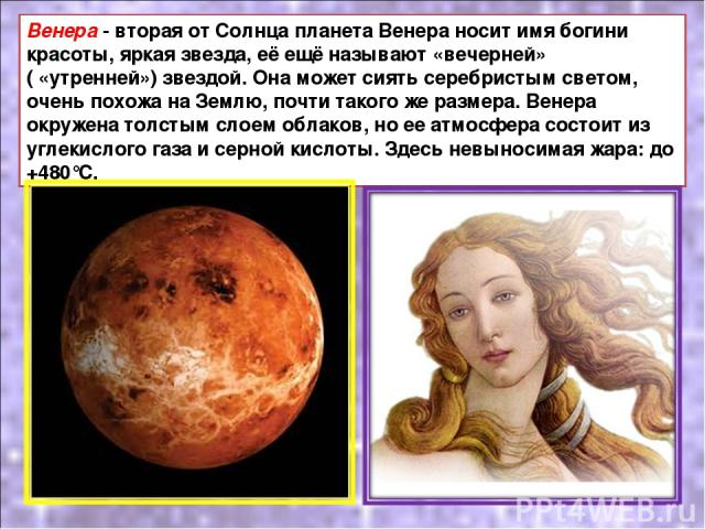 Венера - вторая от Солнца планета Венера носит имя богини красоты, яркая звезда, её ещё называют «вечерней» ( «утренней») звездой. Она может сиять серебристым светом, очень похожа на Землю, почти такого же размера. Венера окружена толстым слоем обла…