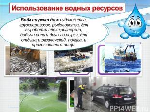 Вода служит для: судоходства, грузоперевозок, рыболовства, для выработки электро