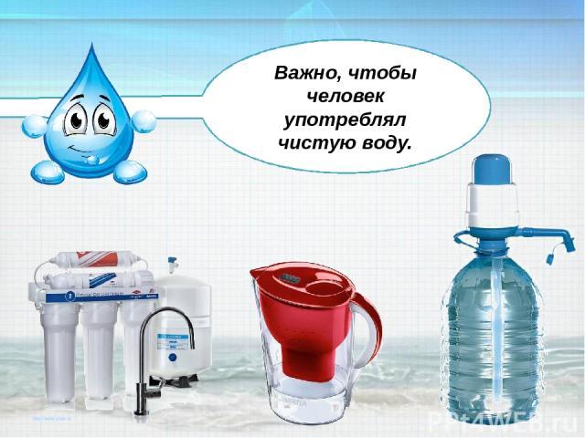 Важно, чтобы человек употреблял чистую воду.