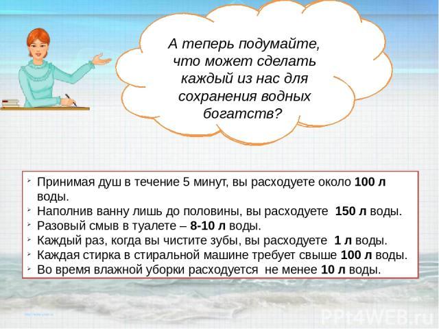 А теперь подумайте и посчитайте, сколько Вы тратите воды в день? А поможет Вам наша Капелька. А теперь подумайте, что может сделать каждый из нас для сохранения водных богатств? Принимая душ в течение 5 минут, вы расходуете около 100 л воды. Наполни…