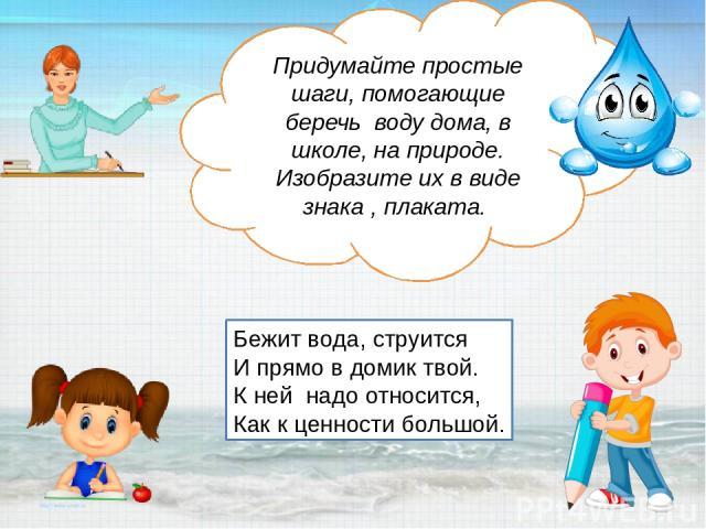Придумайте простые шаги, помогающие беречь воду дома, в школе, на природе. Изобразите их в виде знака , плаката. Бежит вода, струится И прямо в домик твой. К ней надо относится, Как к ценности большой.