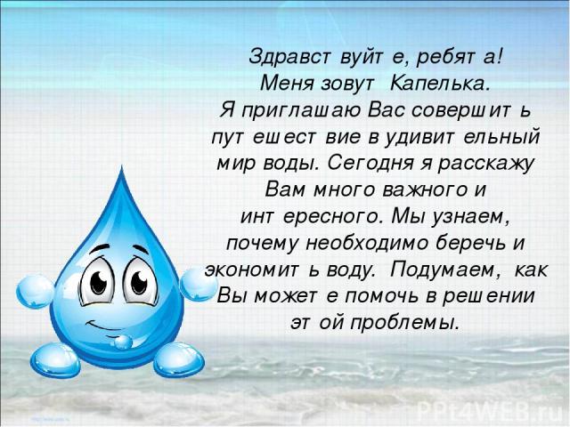 Здравствуйте, ребята! Меня зовут Капелька. Я приглашаю Вас совершить путешествие в удивительный мир воды. Сегодня я расскажу Вам много важного и интересного. Мы узнаем, почему необходимо беречь и экономить воду. Подумаем, как Вы можете помочь в реше…