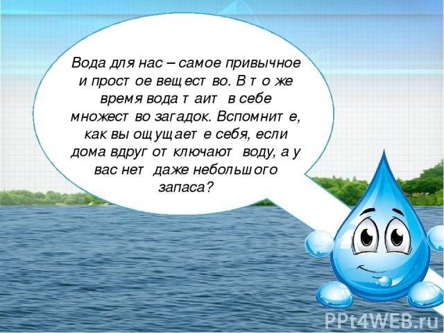 Вода для нас – самое привычное и простое вещество. В то же время вода таит в себе множество загадок. Вспомните, как вы ощущаете себя, если дома вдруг отключают воду, а у вас нет даже небольшого запаса?