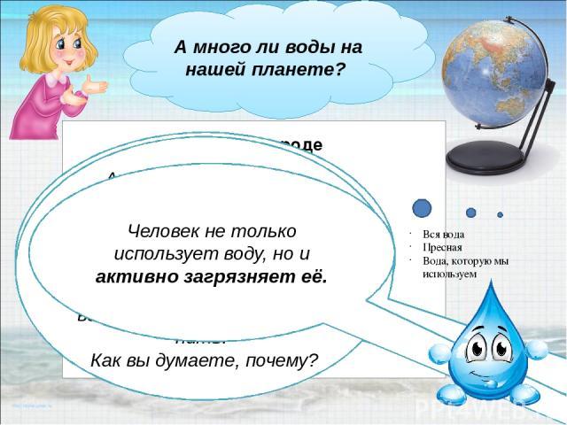 А много ли воды на нашей планете? Вода занимает гораздо больше места, чем суша. Но, несмотря на то, что водой покрыто ¾ площади Земли , почти вся она солёная. Солёную воду пить нельзя. Пресной воды на Земле не так уж много. А ещё ведь ледники и поля…