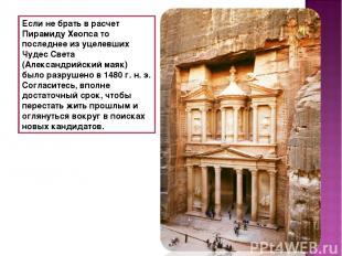 Если не брать врасчет Пирамиду Хеопса то последнее из уцелевших Чудес Света (Ал