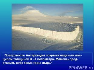 Поверхность Антарктиды покрыта ледяным пан- цирем толщиной 3 - 4 километра. Може