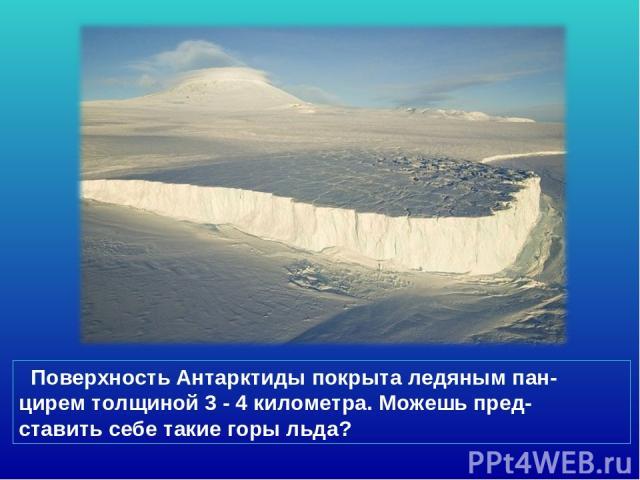 Поверхность Антарктиды покрыта ледяным пан- цирем толщиной 3 - 4 километра. Можешь пред- ставить себе такие горы льда?