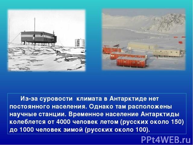Из-за суровости климата в Антарктиде нет постоянного населения. Однако там расположены научные станции. Временное население Антарктиды колеблется от 4000 человек летом (русских около 150) до 1000 человек зимой (русских около 100).