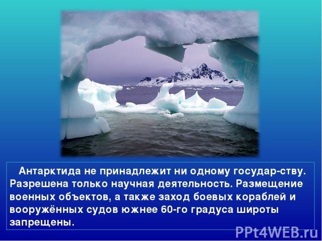 Антарктида не принадлежит ни одному государ-ству. Разрешена только научная деятельность. Размещение военных объектов, а также заход боевых кораблей и вооружённых судов южнее 60-го градуса широты запрещены.