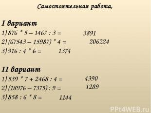 I вариант 1) 876 * 5 – 1467 : 3 = 2) (67543 – 15987) * 4 = 3) 916 : 4 * 6 = Само