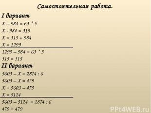 I вариант Самостоятельная работа. II вариант X – 984 = 63 * 5 5603 – X = 2874 :