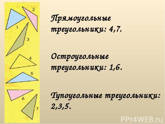 Прямоугольные треугольники: 4,7. Остроугольные треугольники: 1,6. Тупоугольные треугольники: 2,3,5.