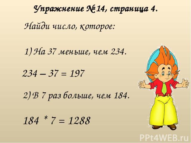 Упражнение № 14, страница 4. Найди число, которое: 1) На 37 меньше, чем 234. 234 – 37 = 197 2) В 7 раз больше, чем 184. 184 * 7 = 1288