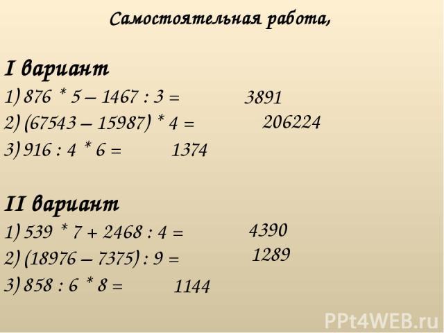 I вариант 1) 876 * 5 – 1467 : 3 = 2) (67543 – 15987) * 4 = 3) 916 : 4 * 6 = Самостоятельная работа, II вариант 1) 539 * 7 + 2468 : 4 = 2) (18976 – 7375) : 9 = 3) 858 : 6 * 8 = 3891 206224 1374 4390 1289 1144
