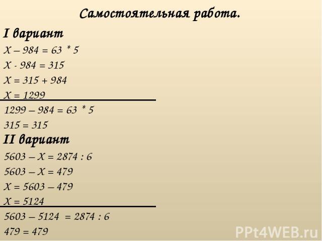I вариант Самостоятельная работа. II вариант X – 984 = 63 * 5 5603 – X = 2874 : 6 X - 984 = 315 X = 315 + 984 X = 1299 1299 – 984 = 63 * 5 315 = 315 5603 – X = 479 X = 5603 – 479 X = 5124 5603 – 5124 = 2874 : 6 479 = 479