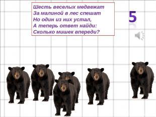 Шесть веселых медвежат За малиной в лес спешат Но один из них устал, А теперь от