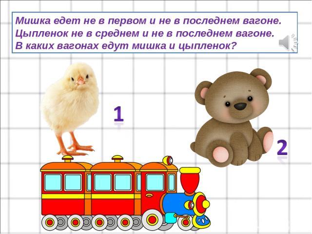 Мишка едет не в первом и не в последнем вагоне. Цыпленок не в среднем и не в последнем вагоне. В каких вагонах едут мишка и цыпленок?