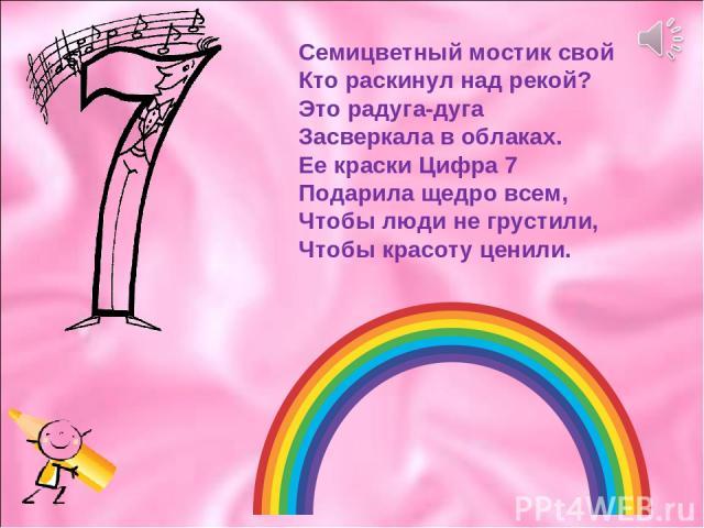 Семицветный мостик свой Кто раскинул над рекой? Это радуга-дуга Засверкала в облаках. Ее краски Цифра 7 Подарила щедро всем, Чтобы люди не грустили, Чтобы красоту ценили.