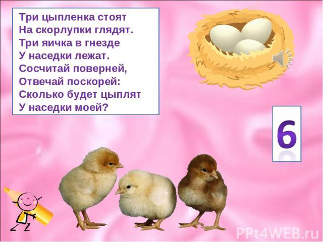 Три цыпленка стоят На скорлупки глядят. Три яичка в гнезде У наседки лежат. Сосчитай поверней, Отвечай поскорей: Сколько будет цыплят У наседки моей?