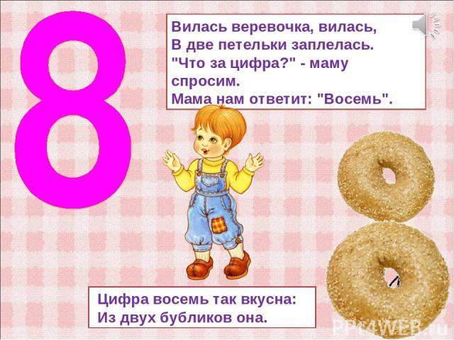 Цифра восемь так вкусна: Из двух бубликов она. Вилась веревочка, вилась, В две петельки заплелась.