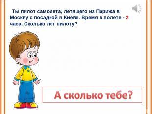Ты пилот самолета, летящего из Парижа в Москву с посадкой в Киеве. Время в полет