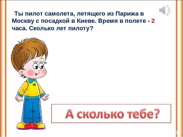 Ты пилот самолета, летящего из Парижа в Москву с посадкой в Киеве. Время в полете - 2 часа. Сколько лет пилоту?