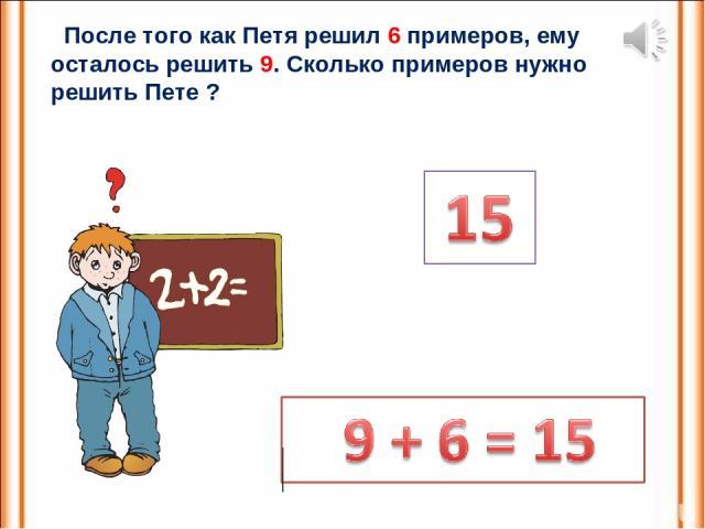 После того как Петя решил 6 примеров, ему осталось решить 9. Сколько примеров нужно решить Пете ?