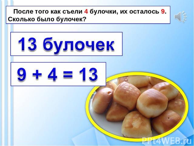 После того как съели 4 булочки, их осталось 9. Сколько было булочек?