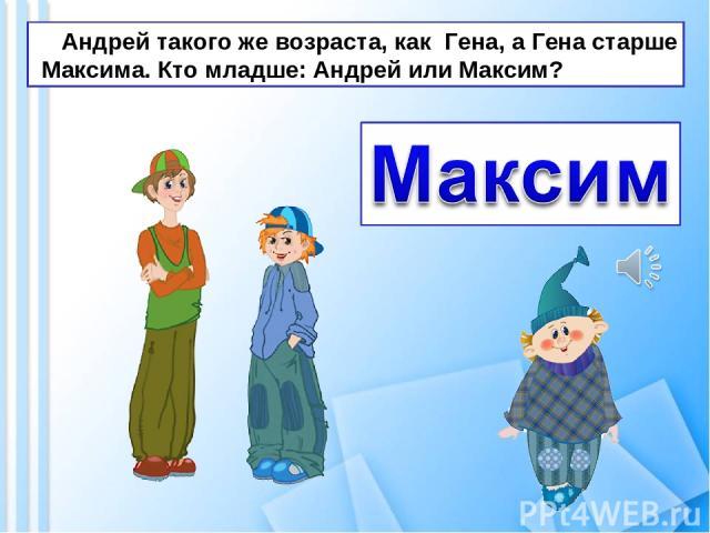Андрей такого же возраста, как Гена, а Гена старше Максима. Кто младше: Андрей или Максим?