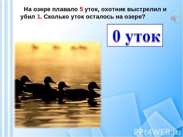 На озере плавало 5 уток, охотник выстрелил и убил 1. Сколько уток осталось на озере?