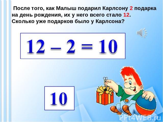 После того, как Малыш подарил Карлсону 2 подарка на день рождения, их у него всего стало 12. Сколько уже подарков было у Карлсона?