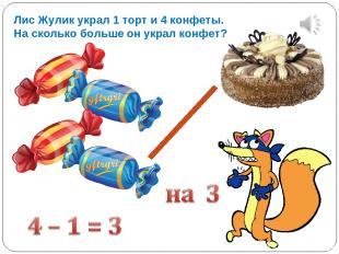 Лис Жулик украл 1 торт и 4 конфеты. На сколько больше он украл конфет?