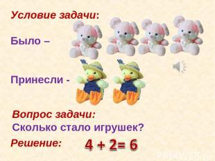 Условие задачи: Было – Принесли - Вопрос задачи: Сколько стало игрушек? Решение: