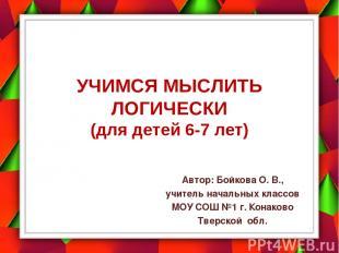 УЧИМСЯ МЫСЛИТЬ ЛОГИЧЕСКИ (для детей 6-7 лет) Автор: Бойкова О. В., учитель начал