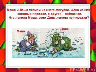 Маша и Даша лепили из снега фигурки. Одна из них – снежные пирожки, а другая – з
