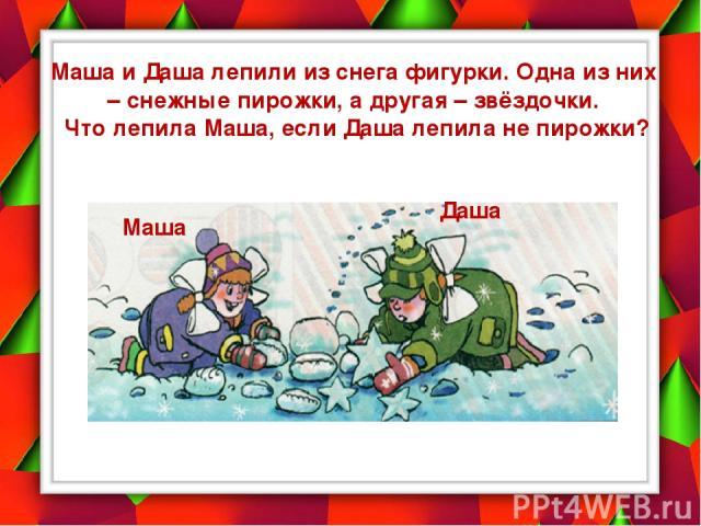 Маша и Даша лепили из снега фигурки. Одна из них – снежные пирожки, а другая – звёздочки. Что лепила Маша, если Даша лепила не пирожки? Даша Маша